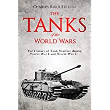 The Tanks of the World Wars: The History of Tank Warfare during World War I and World War II