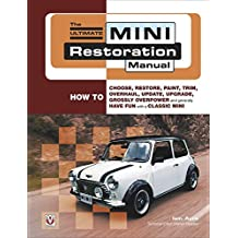 The Ultimate Mini Restoration Manual: How to Choose, Restore, Paint, Trim, Overhaul, Update, Upgrade, Grossly Overpower and Generally Have Fun with a Classic Mini