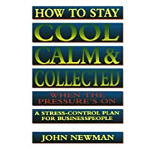 How to Stay Cool, Calm and   Collected When the Pressure's On: A Stress-Control Plan for Business People