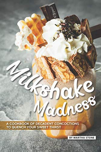 Milkshake Madness: A Cookbook of Decadent Concoctions to Quench your Sweet Thirst by Martha Stone