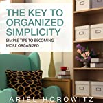 The Key to Organized Simplicity: Simple Tips to Becoming More Organized | Ariel Horowitz