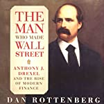 The Man Who Made Wall Street: Anthony J. Drexel and the Rise of Modern Finance | Dan Rottenberg