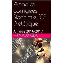Annales corrigées Biochimie BTS Diététique: Années 2016-2017 (Annales biochimie BTS diététique t. 1) (French Edition)