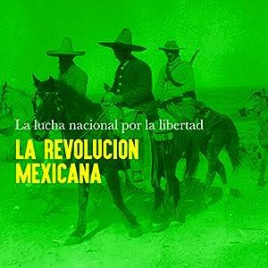 La Revolución Mexicana: La lucha nacional por la libertad [Mexican Revolution: The National Struggle for Freedom] Audiobook