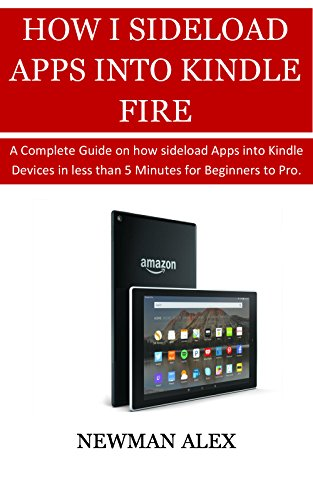 HOW TO SIDELOAD APPS INTO YOUR KINDLE FIRE: A Complete Guide