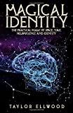 Magical Identity: The Practical Magic of Space, Time, Neuroscience and Identity (How Space Time Magic Works)