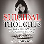 Suicidal Thoughts: How to Deal with and Overcome Suicidal Tendencies and Feelings | D.C. Johnson