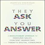 They Ask You Answer: A Revolutionary Approach to Inbound Sales, Content Marketing, and Today's Digital Consumer | Marcus Sheridan