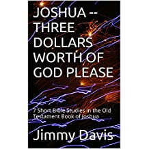 JOSHUA  --THREE DOLLARS WORTH OF GOD PLEASE: 7 Short Bible Studies in the Old Testament Book of Joshua