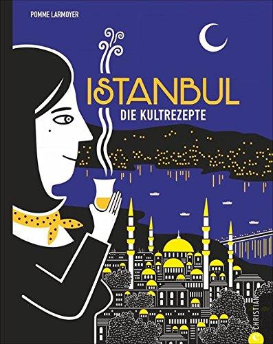 Türkisch Kochen  Istanbul. Die Kultrezepte. Wo Europa Und Asien Gemeinsam Zu Tisch Bitten. Mit Istanbuls Küche Eine Ganze Welt Kosten  Von Mezze Bis Baklava.