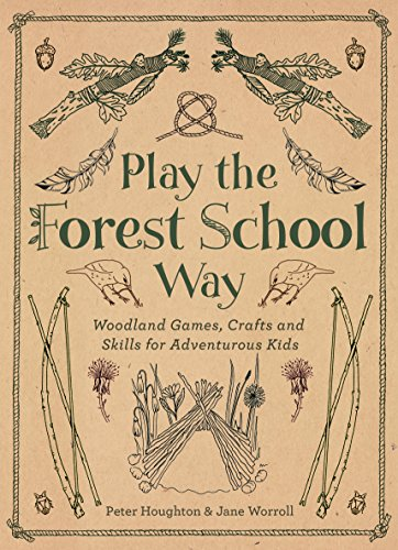 Play The Forest School Way: Woodland Games and Crafts for Adventurous Kids (Outdoor Adventure Activities For School And Recreation Programs)