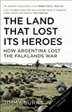 Front cover for the book Land That Lost Its Heroes: How Argentina Lost the Falklands War by Jimmy Burns