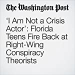 'I Am Not a Crisis Actor': Florida Teens Fire Back at Right-Wing Conspiracy Theorists | Samantha Schmidt,Travis M. Andrews