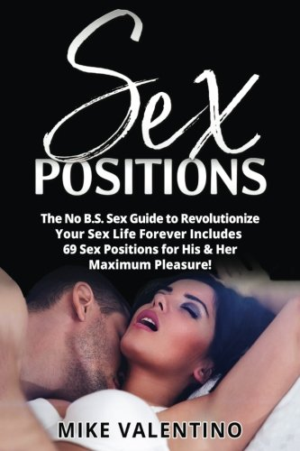 Sex Positions: The No B.S. Sex Guide to Revolutionize Your Sex Life Forever - Includes 69 Sex Positions for His & Her Maximum Pleasure! (Sexual Mastery) (Volume 1)