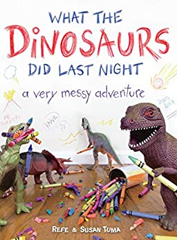 What the Dinosaurs Did Last Night: A Very Messy Adventure by [Tuma, Refe, Tuma, Susan]