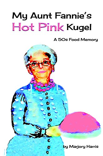 My Aunt Fannie's Hot Pink Kugel: A 50's Food Memory by Marjory Harris