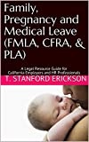 Family, Pregnancy and Medical Leave (FMLA, CFRA, & PLA): A Legal Resource Guide for California Employers and HR Professionals