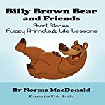 Billy Brown Bear and Friends: Short Stories, Fuzzy Animals, and Life Lessons  | Norma MacDonald