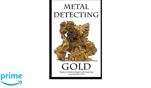 Metal Detecting Gold: A Beginners Guide to Modern Gold Prospecting: Amazon.es: Mark D Smith: Libros en idiomas extranjeros