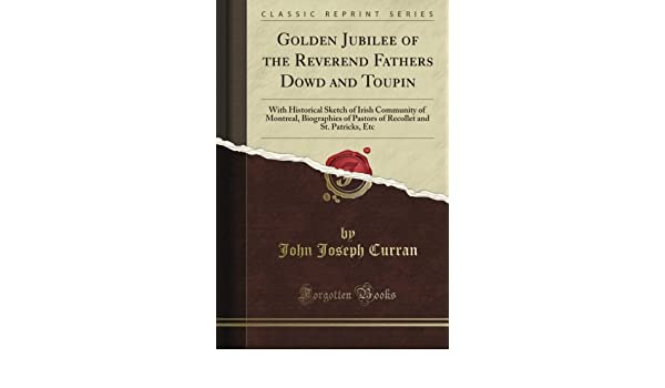 Golden Jubilee of the Reverend Fathers Dowd and Toupin: With Historical Sketch of Irish Community of Montreal, Biographies of Pastors of Recollet and