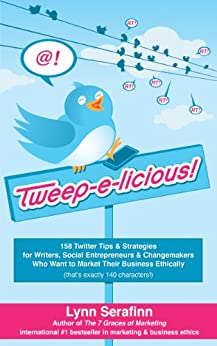 Tweep-e-licious! 158 Twitter Tips & Strategies for Writers, Social Entrepreneurs & Changemakers Who Want to Market Their Business Ethically (English Edition) por [Serafinn, Lynn]