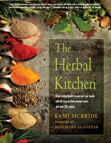 The Herbal Kitchen: Bring Lasting Health to You and Your Family with 50 Easy-to-Find Common Herbs and Over 250 Recipes by Kami McBride