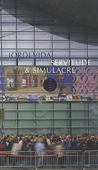 Servitude&simulacre en temps réel et flux constant : Réfutations des thèses réactionnaires et révisionnistes du postmodernisme par Jordi Vidal