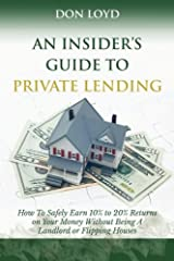 An Insider's Guide to Private Lending: How to Safely Earn 10% to 20% Returns on Your Money Without Being a Landlord or Flipping Houses Paperback