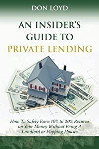 An Insider's Guide to Private Lending: How to Safely Earn 10% to 20% Returns on Your Money Without Being a Landlord or Flipping Houses