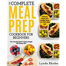 Meal Prep: The Complete Meal Prep Cookbook For Beginners: Your Essential Guide To Losing Weight And Saving Time - Delicious, Simple And Healthy Meals To Prep and Go!