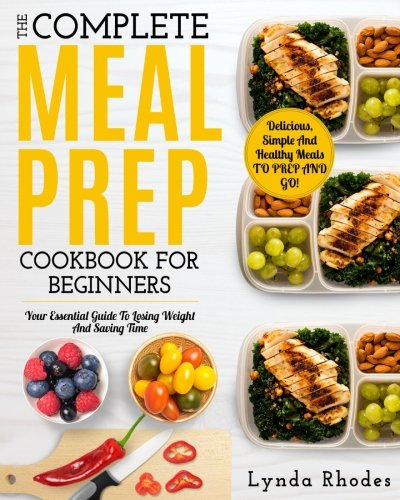 Meal Prep: The Complete Meal Prep Cookbook For Beginners: Your Essential Guide To Losing Weight And Saving Time - Delicious, Simple And Healthy Meals To Prep and Go! (Low Carb Meal Prep) cover