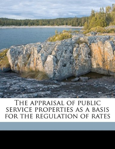 The appraisal of public service properties as a basis for the regulation of rates ebook
