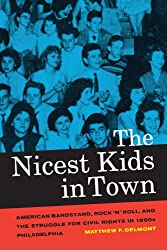 The Nicest Kids in Town: American Bandstand, Rock 'n' Roll, and the Struggle for Civil Rights in 1950s Philadelphia (American Crossroads)