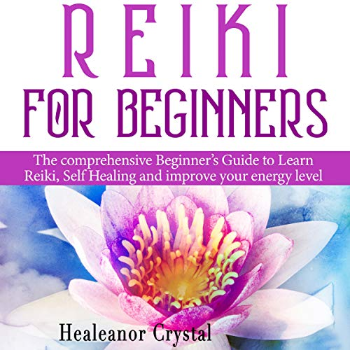 Reiki Energy Healing - Reiki for Beginners: The Comprehensive Beginner's Guide to Learn Reiki, Self Healing, and Improve Your Energy Level