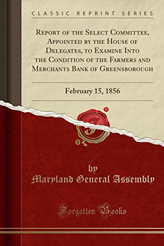 Report Of The Select Committee  Appointed By The House Of Delegates  To Examine Into The Condition Of The Farmers And Merchants Bank Of Greensborough  February 15  1856  Classic Reprint
