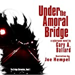 Under the Amoral Bridge: A Cyberpunk Novel: The Bridge Chronicles, Book 1 | Gary A. Ballard