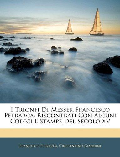 I Trionfi Di Messer Francesco Petrarca: Riscontrati Con Alcuni Codici E Stampe Del Secolo XV (Italian Edition) ebook