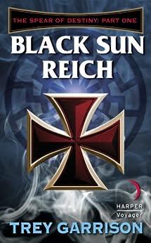 Black Sun Reich: The Spear of Destiny: Part One of Three by [Garrison, Trey]
