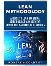 Lean Methodology: A Guide to Lean Six Sigma, Agile Project Management, Scrum and Kanban for Beginners