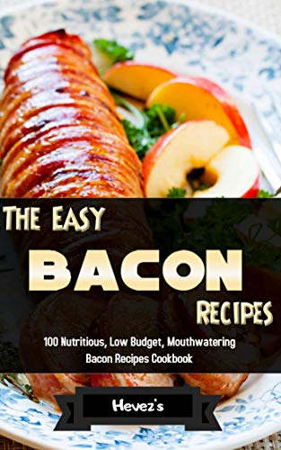 The Easy Bacon Recipes: 100 Nutritious, Low Budget, Mouthwatering Bacon Recipes Cookbook by [Hevez's]