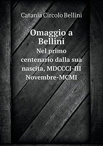 Read Online Omaggio a Bellini Nel primo centenario dalla sua nascita, MDCCCI-III Novembre-MCMI (Italian Edition) pdf