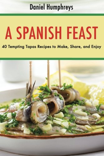 A Spanish Feast: 40 Tempting Tapas Recipes to Make, Share, and Enjoy by Daniel Humphreys