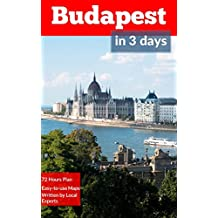 Budapest in 3 Days (Travel Guide 2018): A 72 Hours Perfect Plan with the Best Things to Do in Budapest: Includes: Detailed Itinerary,Google Maps,Food Guide,All Costs and+20 Local Secrets.Get it Now!