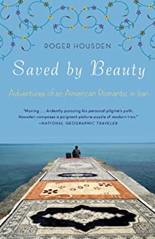 Saved by Beauty: Adventures of an American Romantic in Iran by [Housden, Roger]