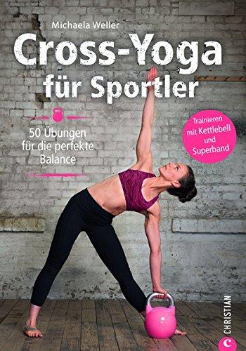 Crossfit: Cross-Yoga für Sportler. Übungen für die perfekte Balance. Yoga-Workouts als Ausgleich zu Krafttraining und Ausdauersport. Das ultimative Trainingsprogramm für Ihre Balance.
