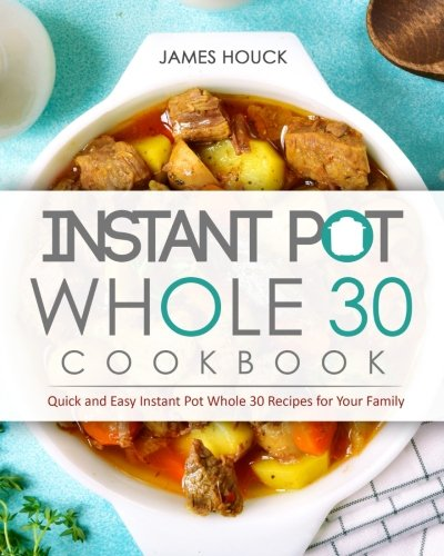 Instant Pot Whole 30 Cookbook  Quick And Easy Instant Pot Whole 30 Recipes For Your Family