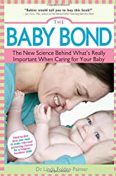 The Baby Bond: The New Science Behind What's Really Important When Caring for Your Baby