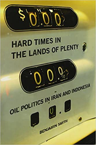Hard Times in the Lands of Plenty: Oil Politics in Iran and Indonesia by Smith, Benjamin (2007)