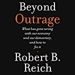 Beyond Outrage: What Has Gone Wrong with Our Economy and Our Democracy, and How to Fix Them | Robert B. Reich