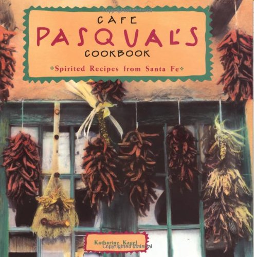 Cafe Pasqual's Cookbook: Spirited Recipes from Santa Fe by Katharine Kagel